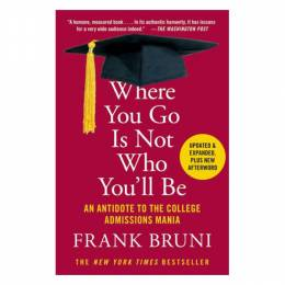 Frank Bruni Where You Go Is Not Who You'll Be: An Antidote to the College Admissions Mania