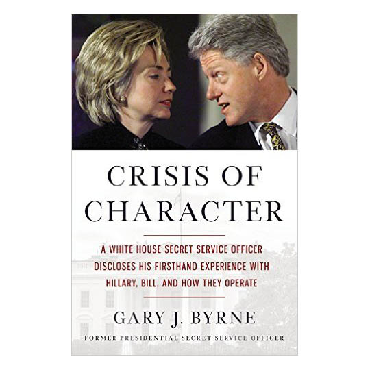 Gary J. Byrne Crisis of Character: A White House Secret Service Officer Discloses His Firsthand Experience with Hi