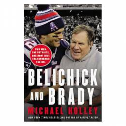 Michael Holley Belichick and Brady: Two Men, the Patriots, and How They Revolutionized Football (Hardcover)