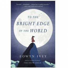 Eowyn Ivey To the Bright Edge of the World: A Novel (Paperback)