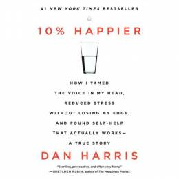 Dan Harris 10% Happier: How I Tamed The Voice In My Head, Reduced Stress Without Losing My Edge, And Found Self