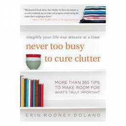 Erin Rooney Doland Never Too Busy to Cure Clutter: Simplify Your Life One Minute at a Time