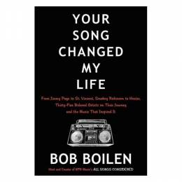 Bob Boilen Your Song Changed My Life: From Jimmy Page to St. Vincent, Smokey Robinson to Hozier, Thirty-Five Be