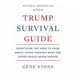 Gene Stone The Trump Survival Guide: Everything You Need to Know About Living Through What You Hoped Would Neve