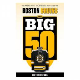 Fluto Shinzawa The Big 50: Boston Bruins: The Men and Moments that Made the Boston Bruins (Paperback)