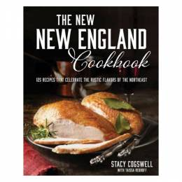 Stacy Cogswell The New New England Cookbook: 125 Recipes That Celebrate the Rustic Flavors of the Northeast  (Hardc