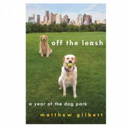 Matthew Gilbert Off the Leash: A Year at the Dog Park