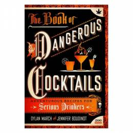 Dylan March The Book of Dangerous Cocktails: Adventurous Recipes for Serious Drinkers (Hardcover)