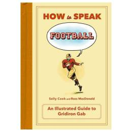 Sally Cook, Ross MacDonald (Illustrator) How to Speak Football: From Ankle Breaker to Zebra: An Illustrated Guide to Gridiron Gab (Hardcover)