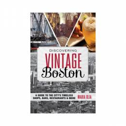 Maria Olia Discovering Vintage Boston: A Guide To The City's Timeless Shops, Bars, Restaurants & More (Paperbac