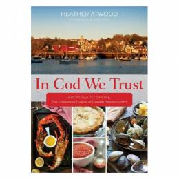 Heather Atwood In Cod We Trust: From Sea to Shore, the Celebrated Cuisine of Coastal Massachusetts (Hardcover)
