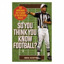 Ben Austro So You Think You Know Football?: The Armchair Ref's Guide to the Official Rules (Paperback)
