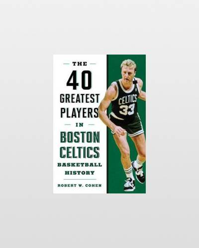 The 40 Greatest Players in Boston Celtics Basketball History (Hardcover)