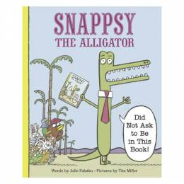 Julie Falatko,�Tim J. Miller Snappsy the Alligator (Did Not Ask to Be in This Book)