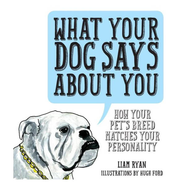 Liam Ryan What Your Dog Says About You: How Your Pet's Breed Matches your Personality (Hardcover)