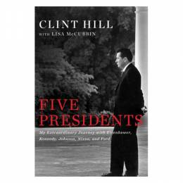Clint Hill Five Presidents: My Extraordinary Journey with Eisenhower, Kennedy, Johnson, Nixon, and Ford (Hardco