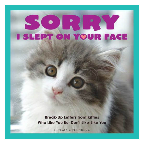 Jeremy Greenberg Sorry I Slept on Your Face: Breakup Letters from Kitties Who Like You but Don't Like-Like You (Paper