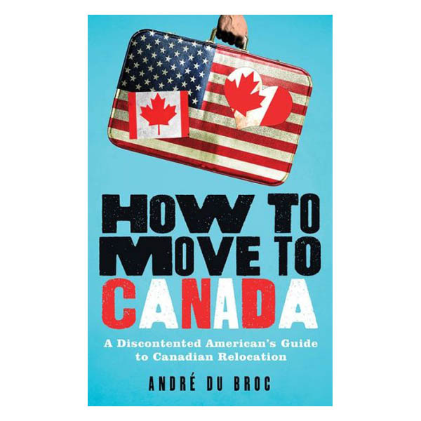 Andre du Broc How to Move to Canada: A Discontented American's Guide to Canadian Relocation (Paperback)
