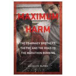 Michele R. McPhee Maximum Harm: The Tsarnaev Brothers, the FBI, and the Road to the Marathon Bombing (Hardcover)
