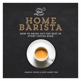Simone Egger The Home Barista: How to Bring Out the Best in Every Coffee Bean (Paperback)